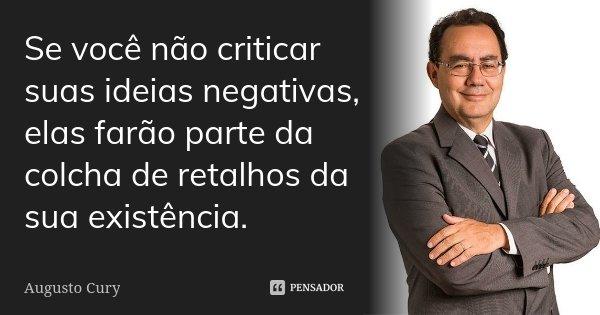 Se voce não criticar suas idéias negativas elas farão parte da colcha de retalhos da sua existencia... Frase de Augusto Cury.