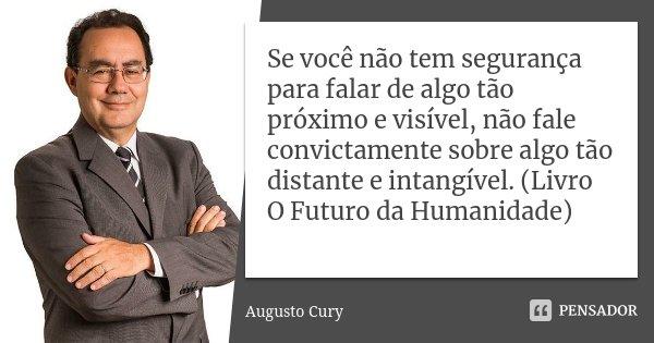 Se você não tem segurança para falar de algo tão próximo e visível, não fale convictamente sobre algo tão distante e intangível. (Livro O Futuro da Humanidade)... Frase de Augusto Cury.