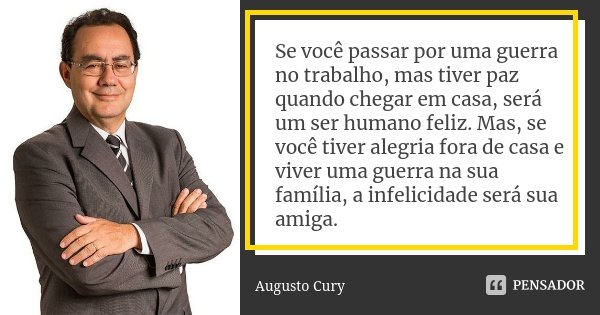 Se você passar por uma guerra no trabalho, mas tiver paz quando chegar em casa, será um ser humano feliz. Mas, se você tiver alegria fora de casa e viver uma gu... Frase de Augusto Cury.