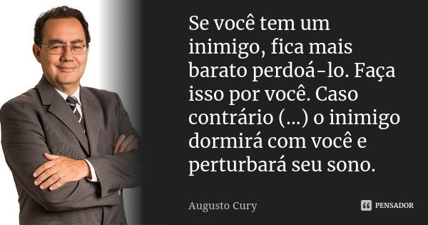 Se você tem um inimigo, fica mais barato perdoá-lo. Faça isso por você. Caso contrário(...) o inimigo dormirá com você e perturbará seu sono.... Frase de Augusto Cury.
