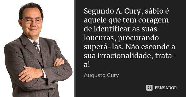 Segundo A. Cury, sábio é aquele que tem coragem de identificar as suas loucuras, procurando superá-las. Não esconde a sua irracionalidade, trata-a!... Frase de Augusto Cury.