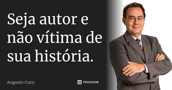Seja autor e não vítima de sua história.... Frase de Augusto Cury.