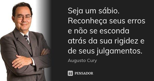 Seja um sábio. Reconheça seus erros e não se esconda atrás da sua rigidez e de seus julgamentos.... Frase de Augusto Cury.