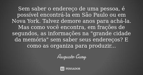 Sem saber o endereço de uma pessoa, é possível encontrá-la em São Paulo ou em Nova York. Talvez demore anos para achá-la. Mas como você encontra, em frações de ... Frase de Augusto Cury..