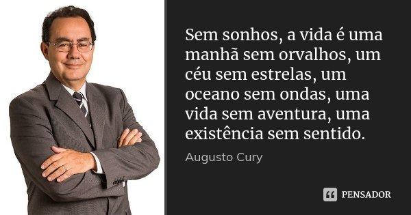 Sem sonhos, a vida é uma manhã sem orvalhos, um céu sem estrelas, um oceano sem ondas, uma vida sem aventura, uma existência sem sentido.... Frase de Augusto Cury.
