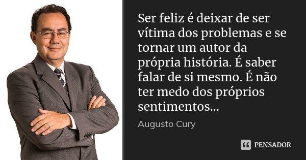 Ser feliz é deixar de ser vítima dos problemas e se tornar um autor da própria história. É saber falar de si mesmo. É não ter medo dos próprios sentimentos…... Frase de Augusto Cury.