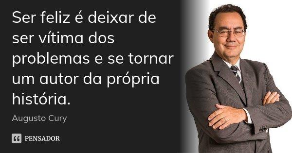 Ser feliz é deixar de ser vítima dos problemas e se tornar um autor da própria história.... Frase de Augusto Cury.