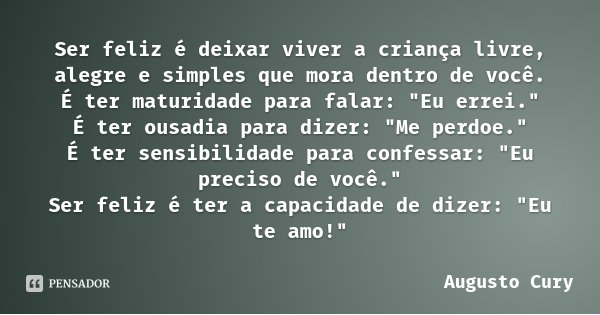 """Ser feliz é deixar viver a criança livre, alegre e simples que mora dentro de você. É ter maturidade para falar: """"Eu errei."""" É ter ousadia para dizer:... Frase de Augusto Cury."""