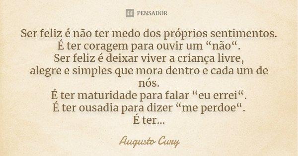 """Ser feliz é não ter medo dos próprios sentimentos. É ter coragem para ouvir um """"não"""". Ser feliz é deixar viver a criança livre, alegre e simples que mora dentro... Frase de Augusto Cury."""