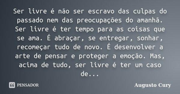 Ser livre é não ser escravo das culpas do passado nem das preocupações do amanhã. Ser livre é ter tempo para as coisas que se ama. É abraçar, se entregar, sonha... Frase de Augusto Cury.