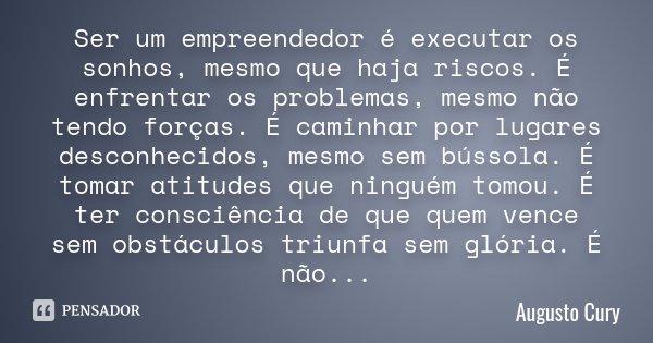 Ser um empreendedor é executar os sonhos, mesmo que haja riscos. É enfrentar os problemas, mesmo não tendo forças. É caminhar por lugares desconhecidos, mesmo s... Frase de Augusto Cury.