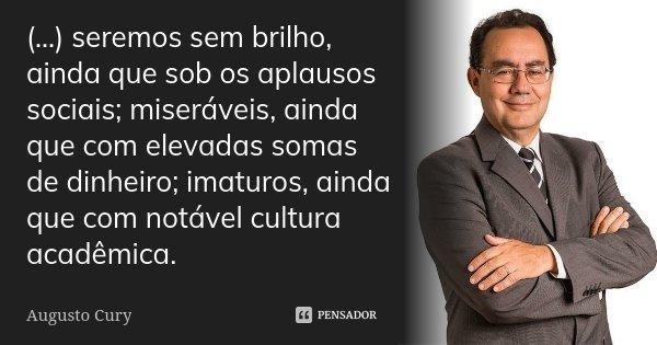 (...) seremos sem brilho, ainda que sob os aplausos sociais; miseráveis, ainda que com elevadas somas de dinheiro; imaturos, ainda que com notável cultura acadê... Frase de Augusto Cury.