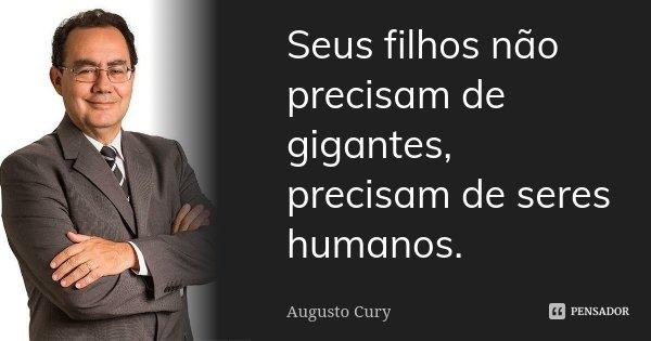 Seus filhos não precisam de gigantes, precisam de seres humanos.... Frase de Augusto Cury.