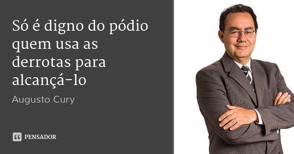 Só é digno do pódio quem usa as derrotas para alcançá-lo... Frase de Augusto Cury.