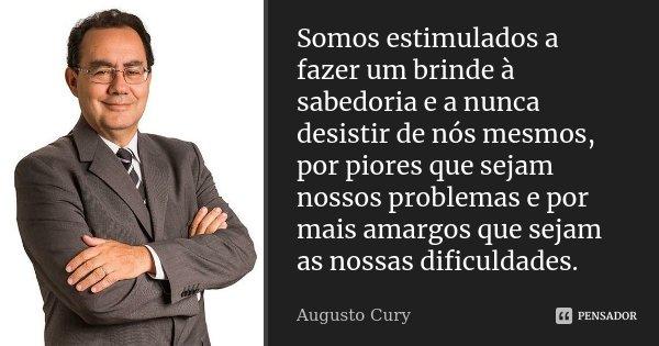 Somos estimulados a fazer um brinde à sabedoria e a nunca desistir de nós mesmos, por piores que sejam nossos problemas e por mais amargos que sejam as nossas d... Frase de Augusto Cury.