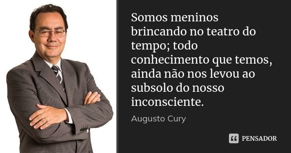 Somos meninos brincando no teatro do tempo; todo conhecimento que temos, ainda não nos levou ao subsolo do nosso inconsciente.... Frase de Augusto Cury.