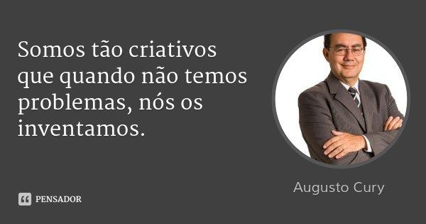 Somos tão criativos que quando não temos problemas, nós os inventamos.... Frase de Augusto Cury.