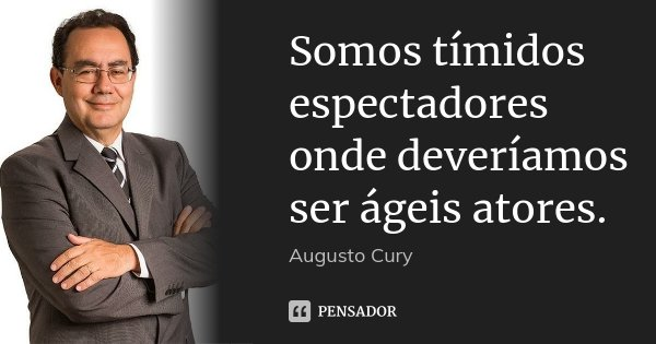 Somos tímidos espectadores onde deveríamos ser ágeis atores.... Frase de Augusto Cury.