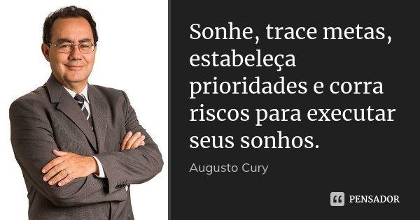 Sonhe, trace metas, estabeleça prioridades e corra riscos para executar seus sonhos.... Frase de Augusto Cury.