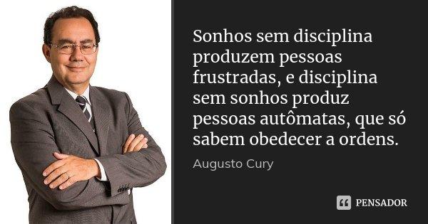 Sonhos sem disciplina produzem pessoas frustradas, e disciplina sem sonhos produz pessoas autômatas, que só sabem obedecer a ordens.... Frase de Augusto Cury.