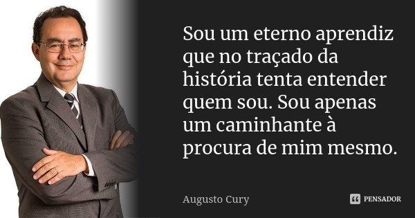 Sou um eterno aprendiz que no traçado da história tenta entender quem sou. Sou apenas um caminhante a procura de mim mesmo.... Frase de Augusto Cury.