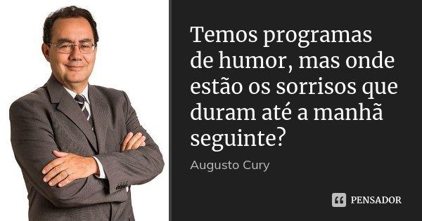Temos programas de humor, mas onde estão os sorrisos que duram até a manhã seguinte?... Frase de Augusto Cury.