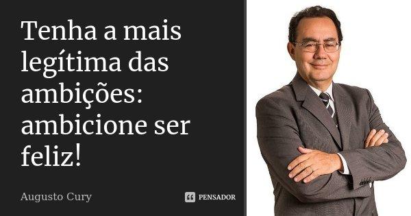 Tenha a mais legítima das ambições: ambicione ser Feliz!... Frase de Augusto Cury.
