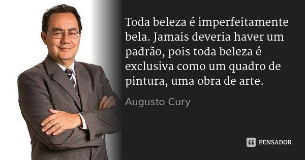 Toda beleza é imperfeitamente bela. Jamais deveria haver um padrão, pois toda beleza é exclusiva como um quadro de pintura, uma obra de arte.... Frase de Augusto Cury.