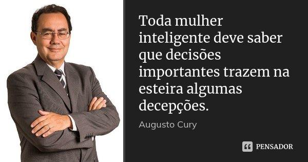 Toda mulher inteligente deve saber que decisões importantes trazem na esteira algumas decepções.... Frase de Augusto Cury.