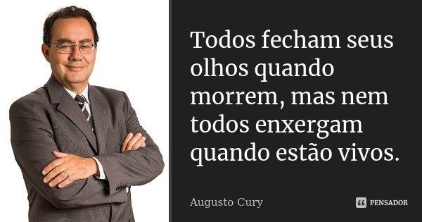 Todos fecham seus olhos quando morrem, mas nem todos enxergam quando estão vivos.... Frase de Augusto Cury.