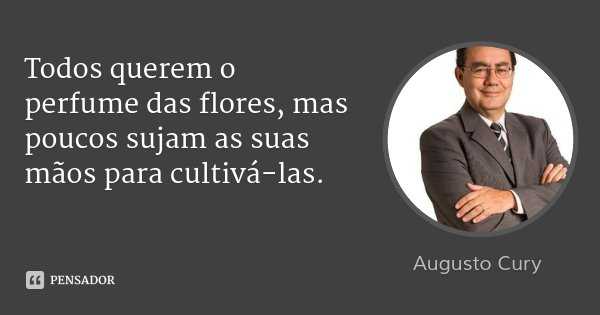 Todos querem o perfume das flores, mas poucos sujam as suas mãos para cultivá-las.... Frase de Augusto Cury.