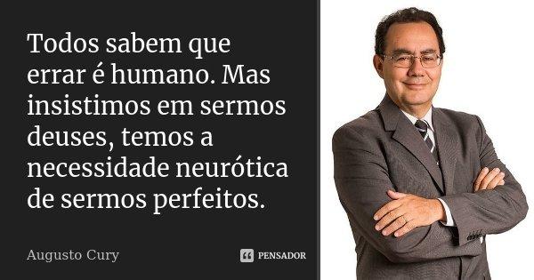 Todos sabem que errar é humano. Mas insistimos em sermos deuses, temos a necessidade neurótica de sermos perfeitos.... Frase de Augusto Cury.