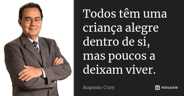Todos têm uma criança alegre dentro de si, mas poucos a deixam viver.... Frase de Augusto Cury.