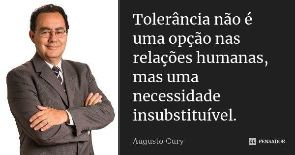 Tolerância não é uma opção nas relações humanas,mas uma necessidade insubstituível.... Frase de Augusto Cury.