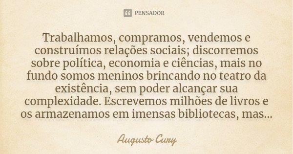 Trabalhamos, compramos, vendemos e construímos relações sociais; discorremos sobre política, economia e ciências, mais no fundo somos meninos brincando no teatr... Frase de Augusto Cury.