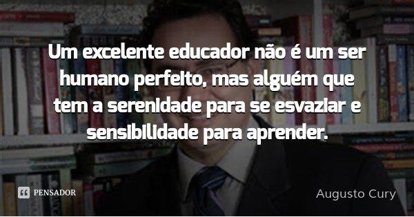 Um excelente educador não é um ser humano perfeito, mas alguém que tem a serenidade para se esvaziar e sensibilidade para aprender.... Frase de Augusto Cury.