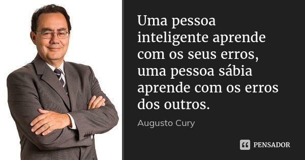 Uma pessoa inteligente aprende com os seus erros, uma pessoa sábia aprende com os erros dos outros.... Frase de Augusto Cury.