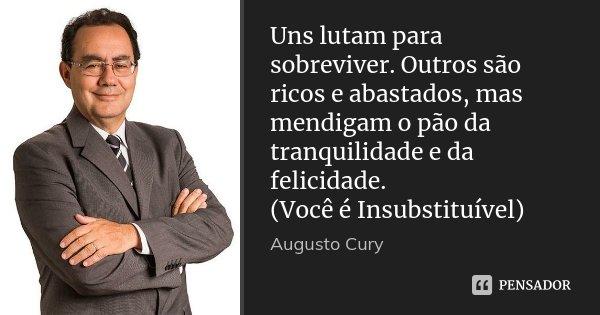 Uns lutam para sobreviver. Outros são ricos e abastados, mas mendigam o pão da tranquilidade e da felicidade. (Você é Insubstituível)... Frase de Augusto Cury.