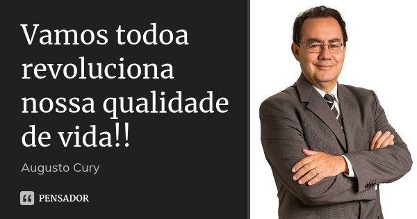 Vamos todoa revoluciona nossa qualidade de vida!!... Frase de Augusto Cury.