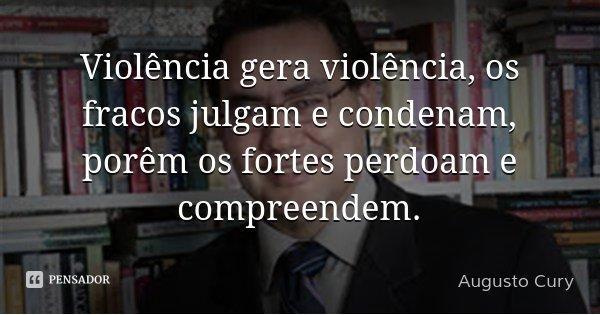 Violência gera violência, os fracos julgam e condenam, porêm os fortes perdoam e compreendem.... Frase de Augusto Cury.