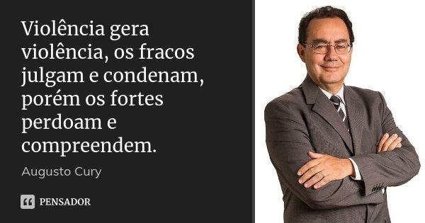 Violência gera violência, os fracos julgam e condenam, porém os fortes perdoam e compreendem.... Frase de Augusto Cury.