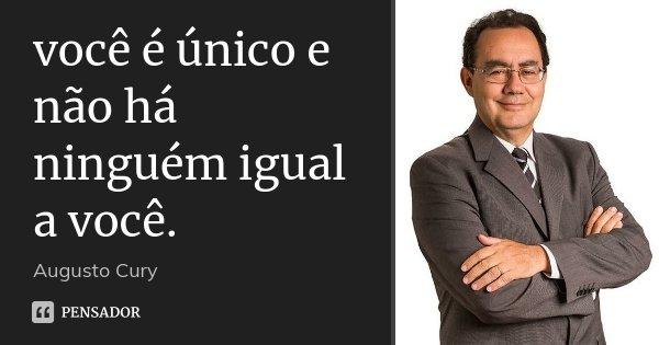 você é único e não há ninguém igual a você.... Frase de Augusto Cury.