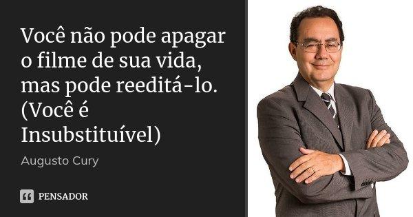 Você não pode apagar o filme de sua vida, mas pode reeditá-lo. (Você é Insubstituível)... Frase de Augusto Cury.