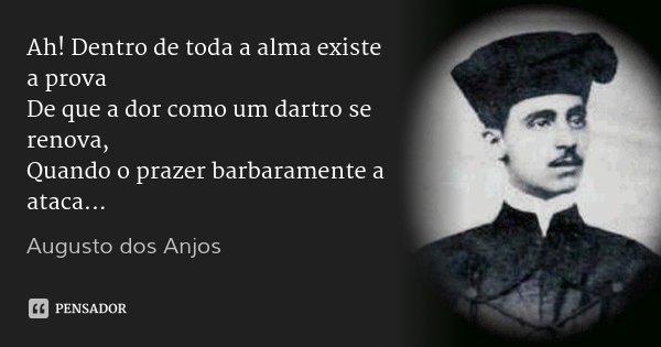 Ah! Dentro de toda a alma existe a prova De que a dor como um dartro se renova, Quando o prazer barbaramente a ataca...... Frase de Augusto dos Anjos.