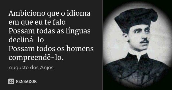 Ambiciono que o idioma em que eu te falo Possam todas as línguas decliná-lo Possam todos os homens compreendê-lo.... Frase de Augusto dos Anjos.