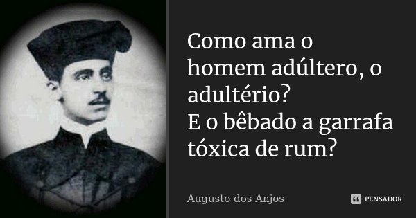 Como ama o homem adúltero, o adultério? E o bêbado a garrafa tóxica de rum?... Frase de Augusto dos Anjos.