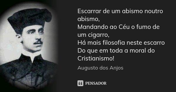 Escarrar de um abismo noutro abismo, Mandando ao Céu o fumo de um cigarro, Há mais filosofia neste escarro Do que em toda a moral do Cristianismo!... Frase de Augusto dos Anjos.