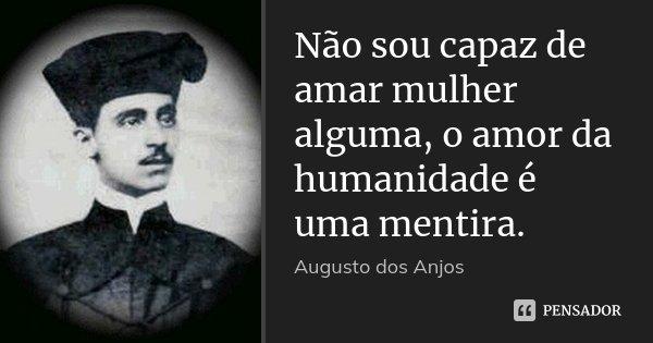 Não sou capaz de amar mulher alguma, o amor da humanidade é uma mentira.... Frase de Augusto dos Anjos.