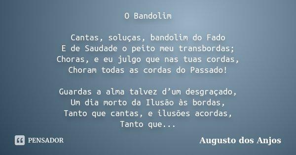 O Bandolim Cantas, soluças, bandolim do Fado E de Saudade o peito meu transbordas; Choras, e eu julgo que nas tuas cordas, Choram todas as cordas do Passado! Gu... Frase de Augusto dos Anjos.