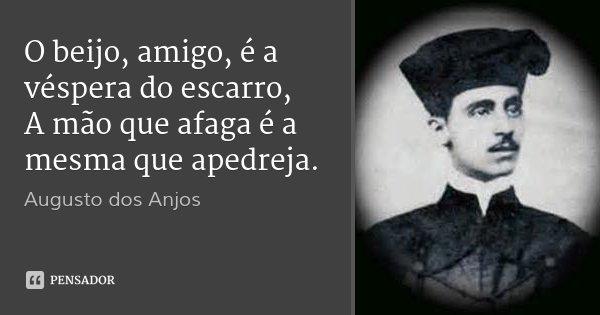 O beijo, amigo, é a véspera do escarro, A mão que afaga é a mesma que apedreja.... Frase de Augusto dos Anjos.